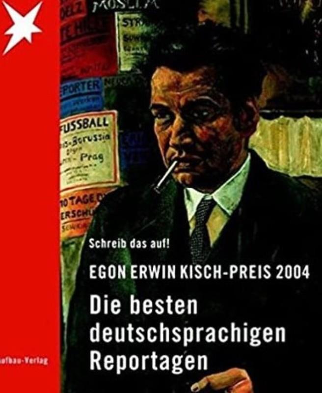 Egon Erwin Kisch Preis Schreib das auf! Egon Erwin Kisch-Preis 2004. Die besten deutschsprachigen Reportagen.