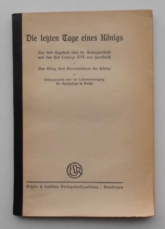 Lehrervereinigung für Kunstpflege in Berlin (Hg.) Die letzten Tage eines Königs. Aus dem Tagebuch über die Gefangenschaft und den Tod Ludwigs XVI. von Frankreich. Von Clery