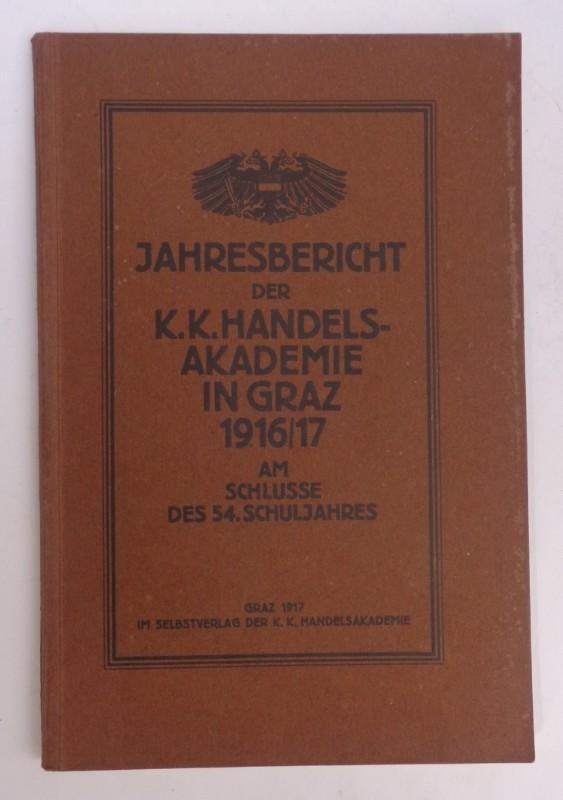 | Jahresbericht der k. k. Handelsakademie in Graz am Schlusse des Schuljahres 1916/17 erstattet von dem k. k. Direktor. 54. Schuljahr. Mit Front