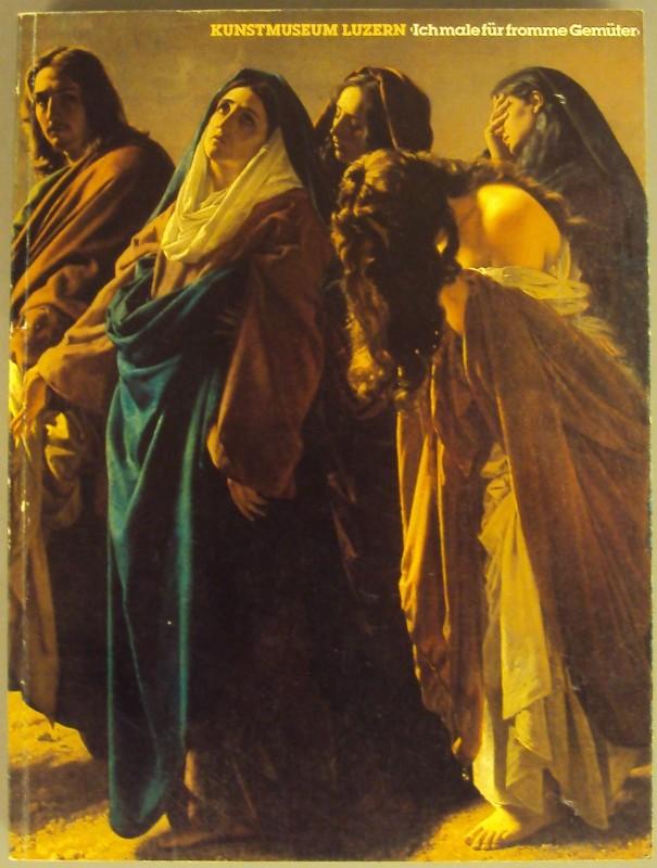 """  """"Ich male für fromme Gemüter"""". Zur religiösen Schweizer Malerei im 19. Jahrhundert. Ausstellungskatalog."""
