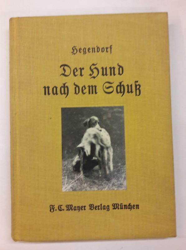 Hegendorf Der Hund nach den Schuß. Seine notwenige Jugendvorbereitung für eine erfolgreiche Abrichtung und Führung auf der natürlichen Schweißfährte und Wildspur.